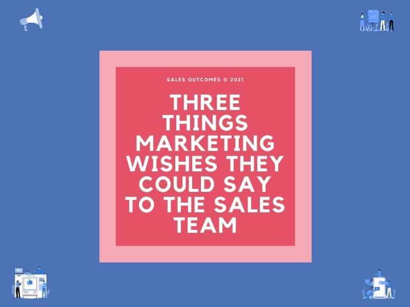 Three Things Marketing Wishes They Could Say To The Sales Team